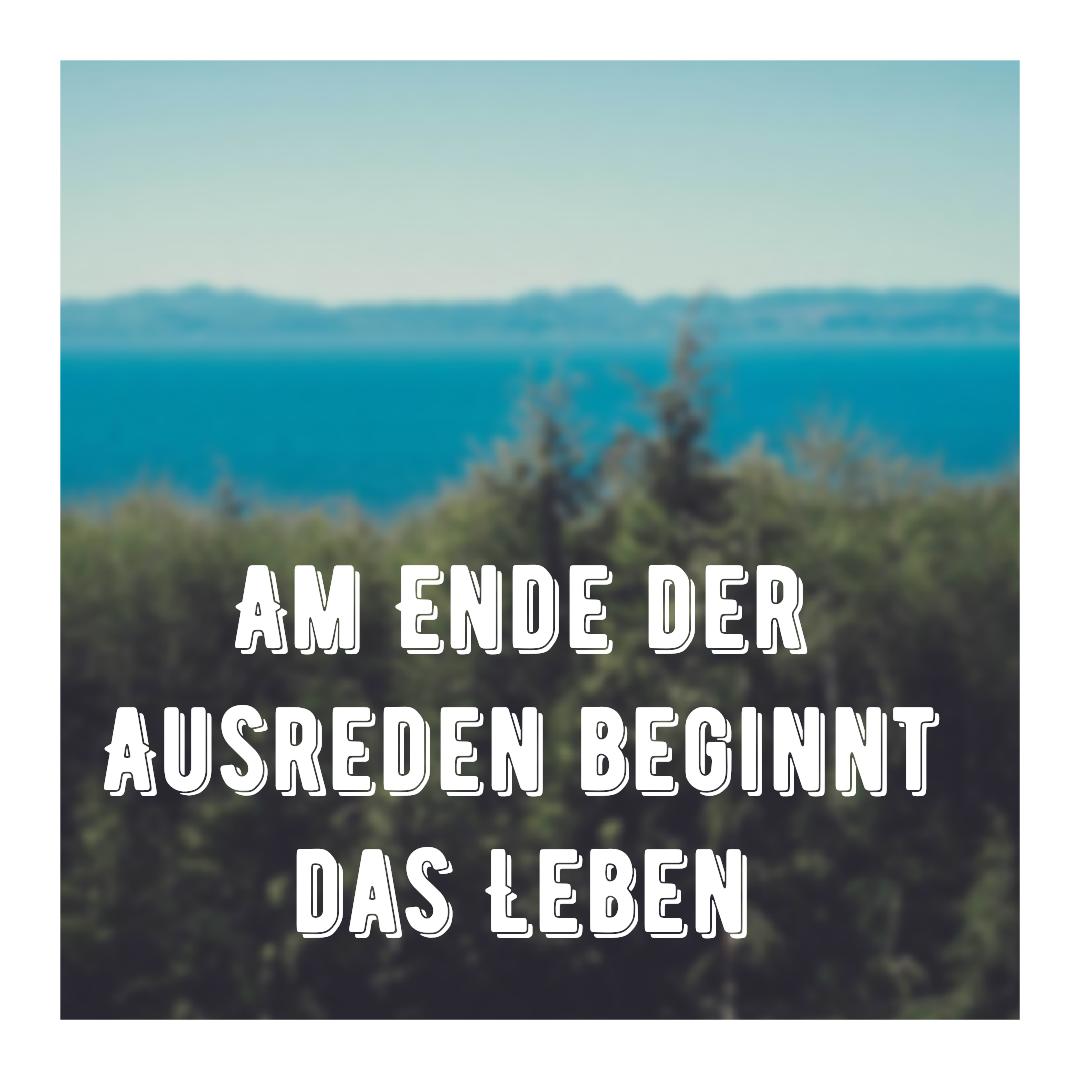 Am Ende der Ausreden, beginnt das Leben
